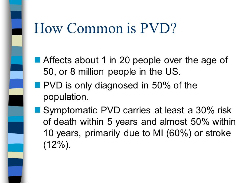 How Common is PVD? nAffects about 1 in 20 people over the age of 50, or 8 million people in the US. nPVD is only diagnosed in 50% of the population. n