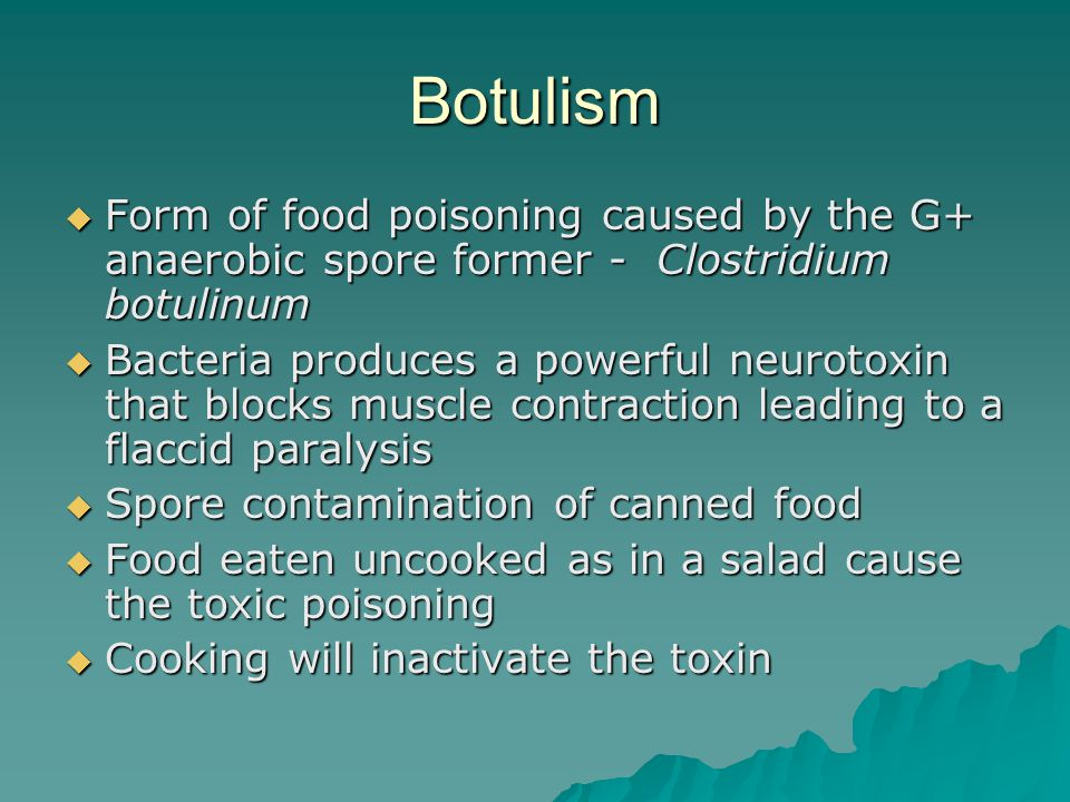 Botulism  Form of food poisoning caused by the G+ anaerobic spore former - Clostridium botulinum  Bacteria produces a powerful neurotoxin that blocks muscle contraction leading to a flaccid paralysis  Spore contamination of canned food  Food eaten uncooked as in a salad cause the toxic poisoning  Cooking will inactivate the toxin
