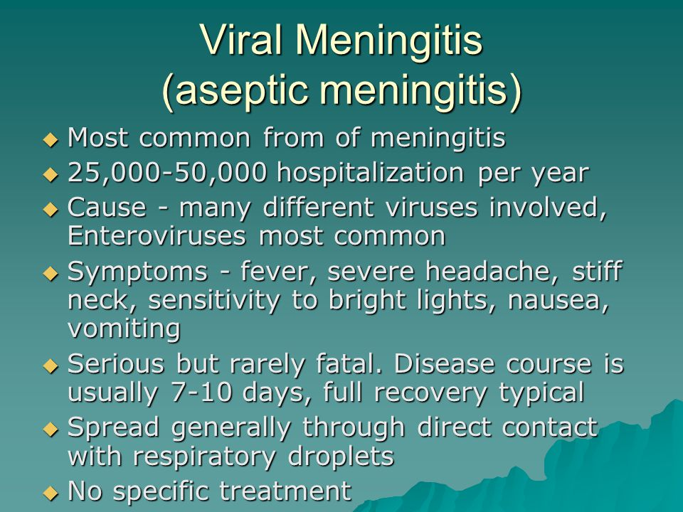 Viral Meningitis (aseptic meningitis)  Most common from of meningitis  25,000-50,000 hospitalization per year  Cause - many different viruses involved, Enteroviruses most common  Symptoms - fever, severe headache, stiff neck, sensitivity to bright lights, nausea, vomiting  Serious but rarely fatal.