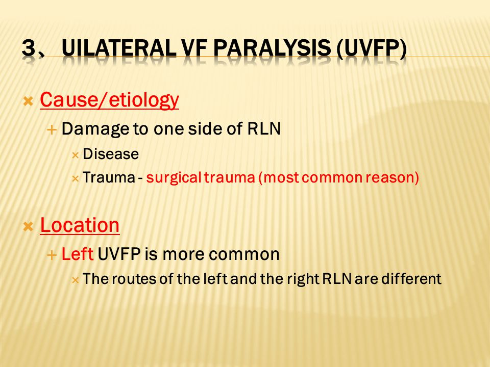  Cause/etiology  Damage to one side of RLN  Disease  Trauma - surgical trauma (most common reason)  Location  Left UVFP is more common  The rou
