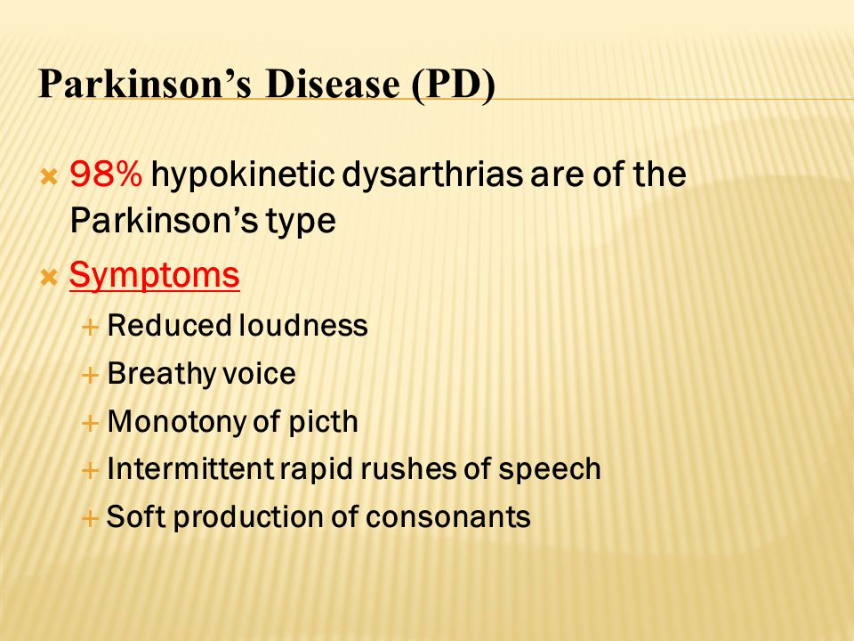 Parkinson's Disease (PD)  98% hypokinetic dysarthrias are of the Parkinson's type  Symptoms  Reduced loudness  Breathy voice  Monotony of picth 
