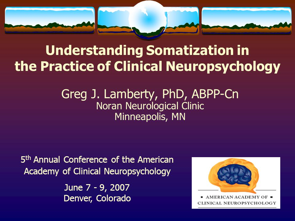 Understanding Somatization in the Practice of Clinical Neuropsychology Greg J. Lamberty, PhD, ABPP-Cn Noran Neurological Clinic Minneapolis, MN 5 th A
