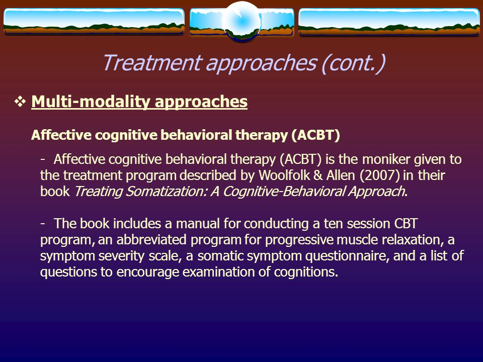 Treatment approaches (cont.)  Multi-modality approaches Affective cognitive behavioral therapy (ACBT) - Affective cognitive behavioral therapy (ACBT)