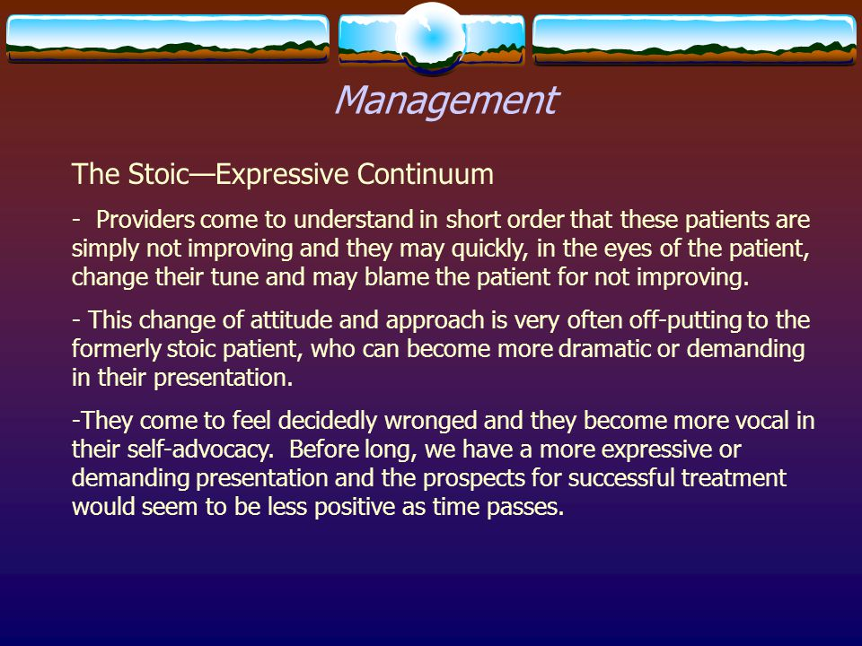 Management The Stoic—Expressive Continuum - Providers come to understand in short order that these patients are simply not improving and they may quic