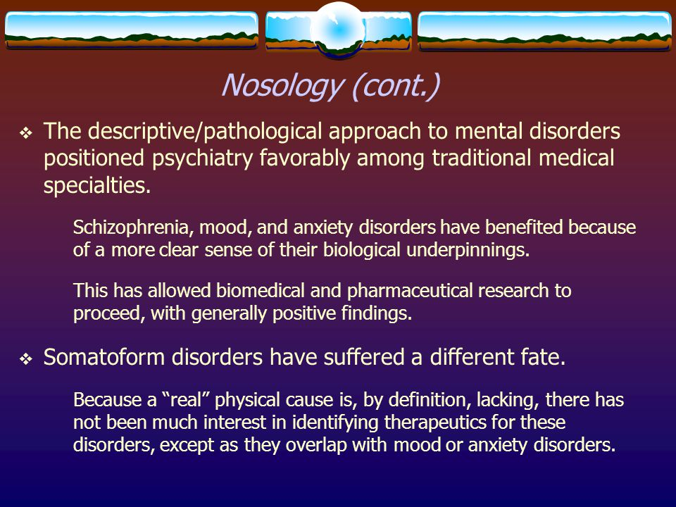 Nosology (cont.)  The descriptive/pathological approach to mental disorders positioned psychiatry favorably among traditional medical specialties. Sc
