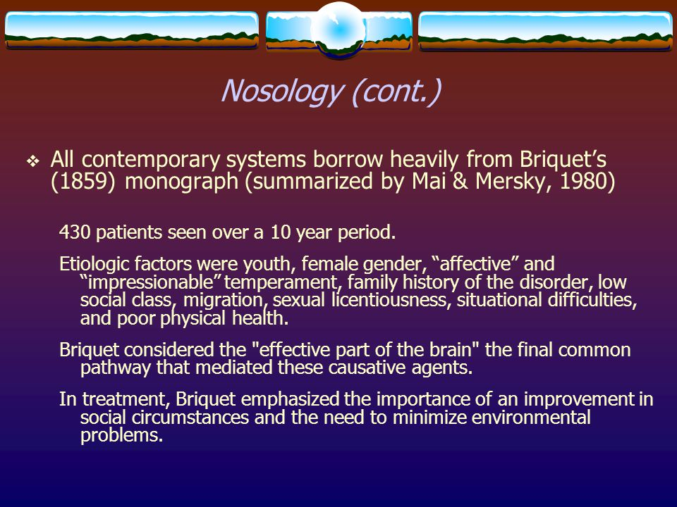 Nosology (cont.)  All contemporary systems borrow heavily from Briquet's (1859) monograph (summarized by Mai & Mersky, 1980) 430 patients seen over a