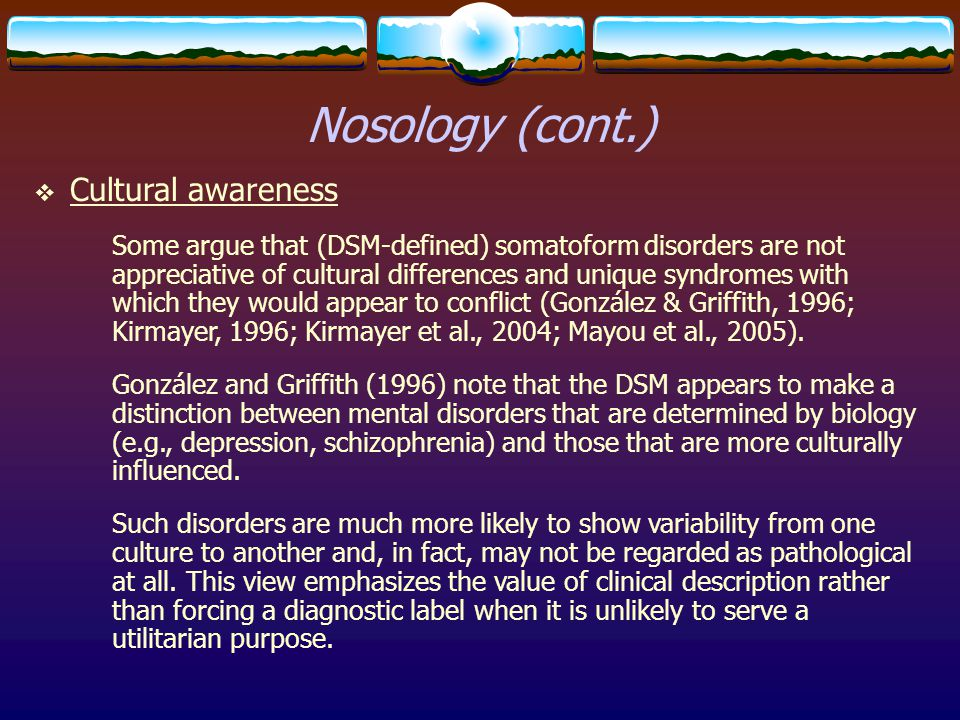  Cultural awareness Some argue that (DSM-defined) somatoform disorders are not appreciative of cultural differences and unique syndromes with which t