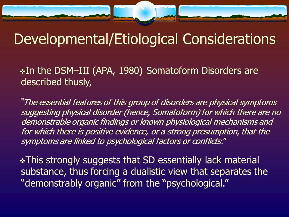 "Developmental/Etiological Considerations  In the DSM–III (APA, 1980) Somatoform Disorders are described thusly, "" The essential features of this grou"