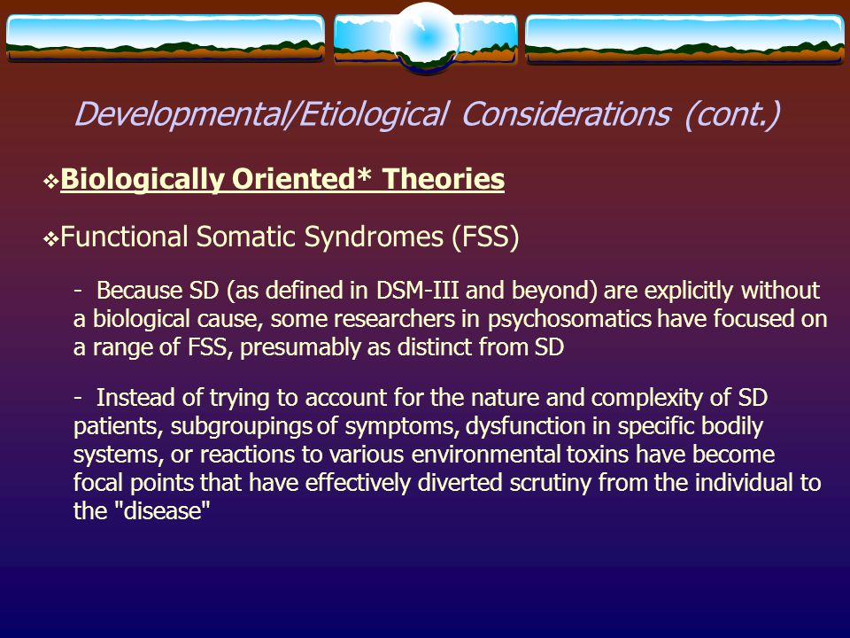 Developmental/Etiological Considerations (cont.)  Biologically Oriented* Theories  Functional Somatic Syndromes (FSS) - Because SD (as defined in DS