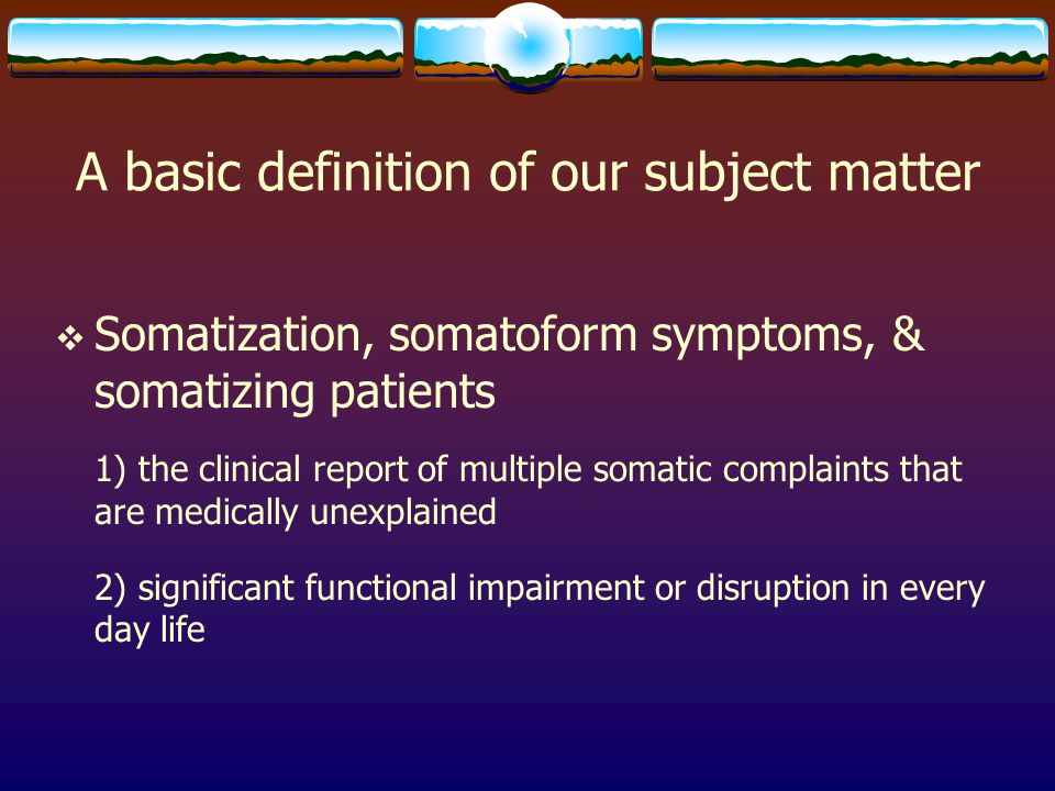 Epidemiology  The epidemiology of somatization is obviously tied to the systems used in clinical and research contexts.