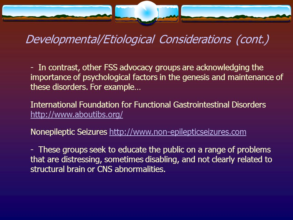 Developmental/Etiological Considerations (cont.) - In contrast, other FSS advocacy groups are acknowledging the importance of psychological factors in