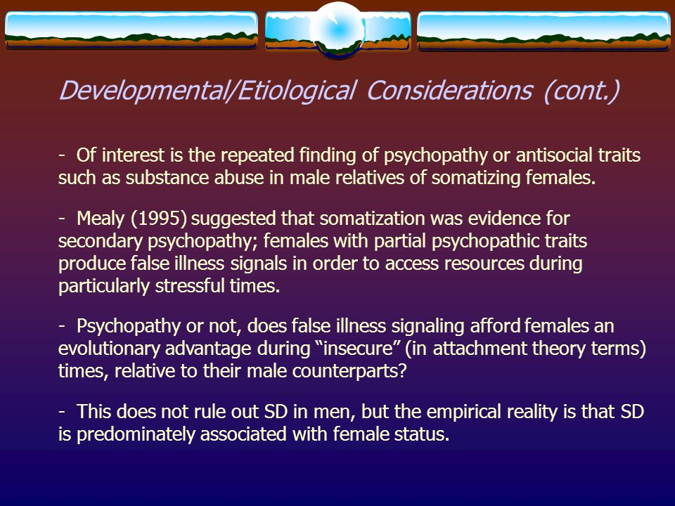 Developmental/Etiological Considerations (cont.) - Of interest is the repeated finding of psychopathy or antisocial traits such as substance abuse in