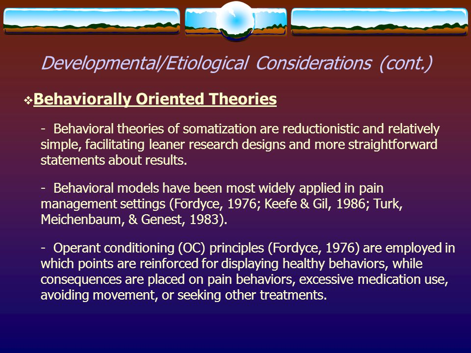 Developmental/Etiological Considerations (cont.)  Behaviorally Oriented Theories - Behavioral theories of somatization are reductionistic and relativ