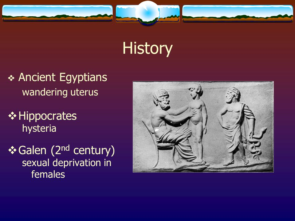 History  Ancient Egyptians wandering uterus  Hippocrates hysteria  Galen (2 nd century) sexual deprivation in females