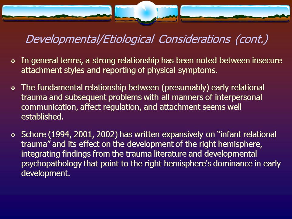Developmental/Etiological Considerations (cont.)  In general terms, a strong relationship has been noted between insecure attachment styles and repor