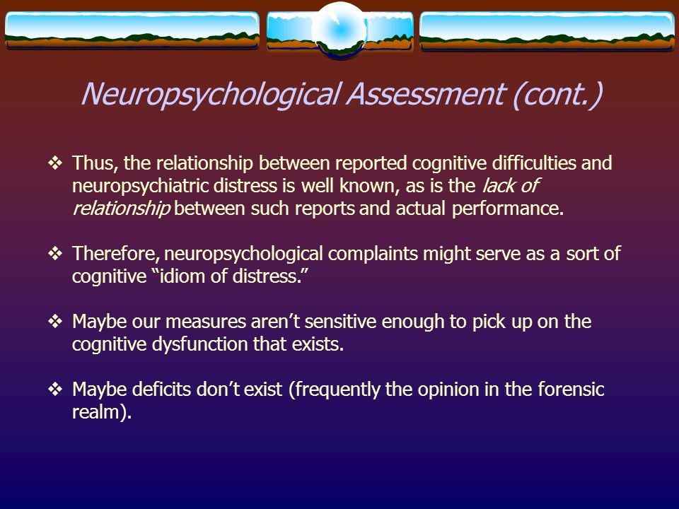 Neuropsychological Assessment (cont.)  Thus, the relationship between reported cognitive difficulties and neuropsychiatric distress is well known, as