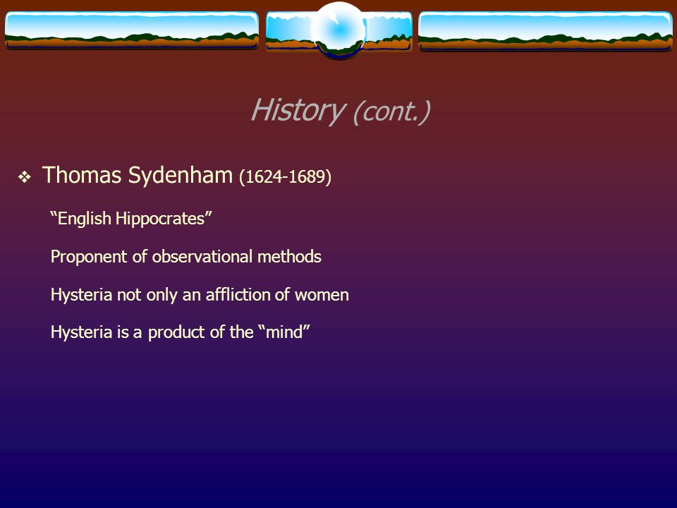 "History (cont.)  Thomas Sydenham (1624-1689) ""English Hippocrates"" Proponent of observational methods Hysteria not only an affliction of women Hyster"