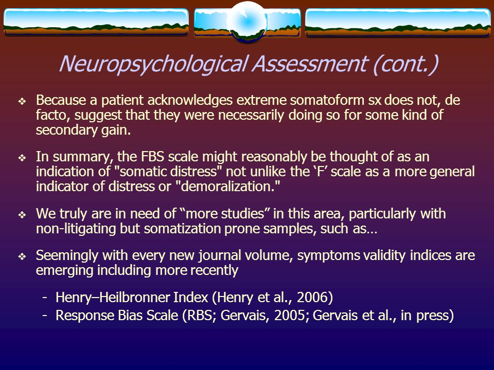 Neuropsychological Assessment (cont.)  Because a patient acknowledges extreme somatoform sx does not, de facto, suggest that they were necessarily do