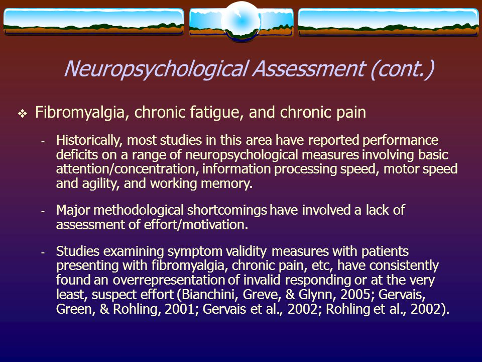 Neuropsychological Assessment (cont.)  Fibromyalgia, chronic fatigue, and chronic pain - Historically, most studies in this area have reported perfor