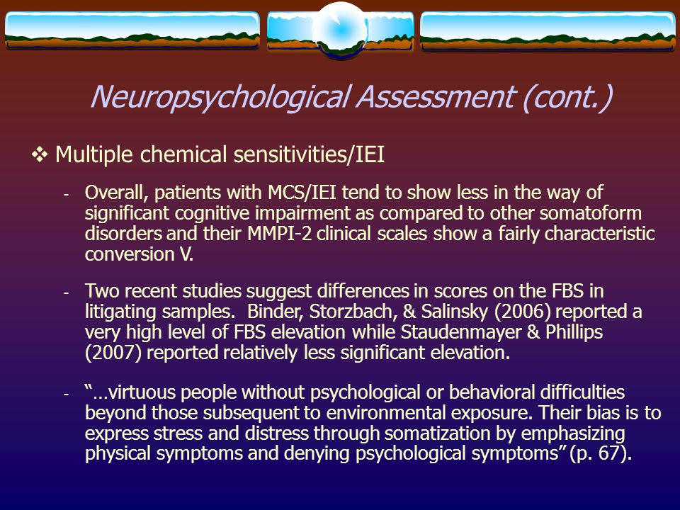Neuropsychological Assessment (cont.)  Multiple chemical sensitivities/IEI - Overall, patients with MCS/IEI tend to show less in the way of significa