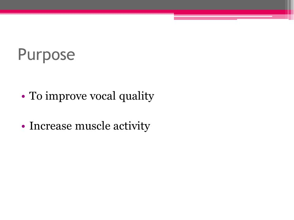 Purpose To improve vocal quality Increase muscle activity