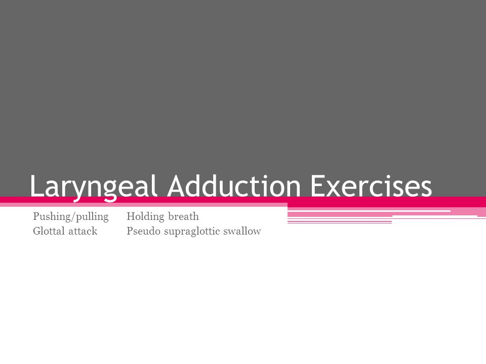 Laryngeal Adduction Exercises Pushing/pullingHolding breath Glottal attackPseudo supraglottic swallow