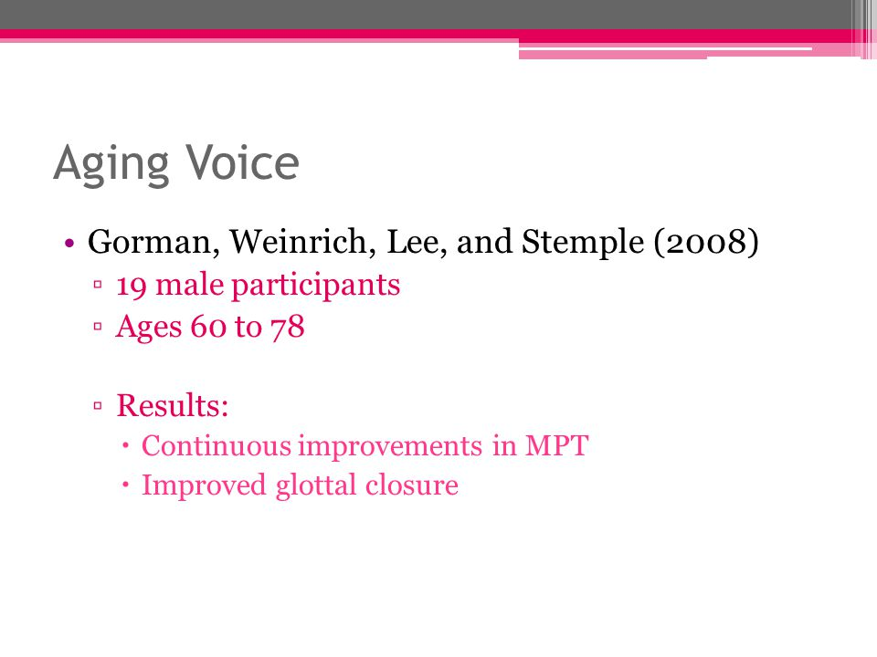 Aging Voice Gorman, Weinrich, Lee, and Stemple (2008) ▫19 male participants ▫Ages 60 to 78 ▫Results:  Continuous improvements in MPT  Improved glott