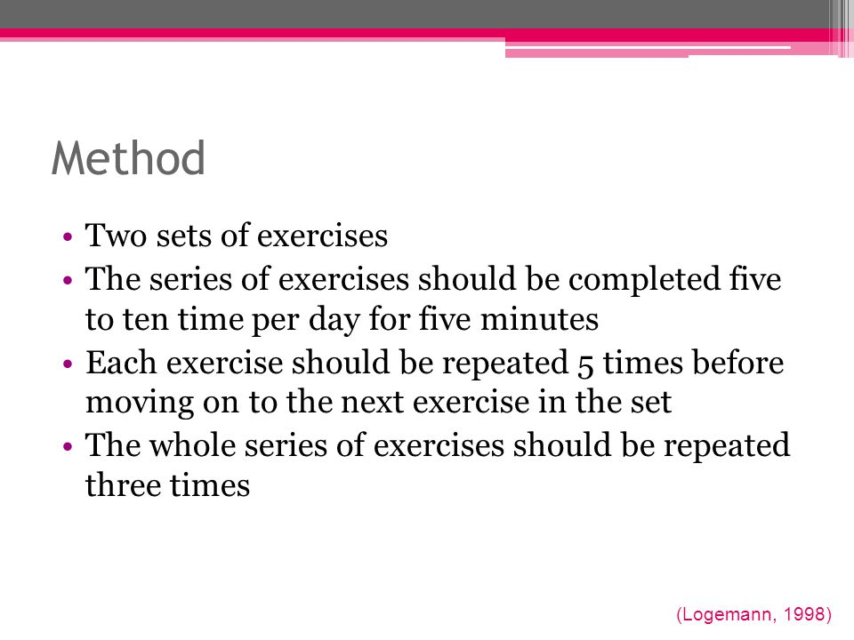 Method Two sets of exercises The series of exercises should be completed five to ten time per day for five minutes Each exercise should be repeated 5