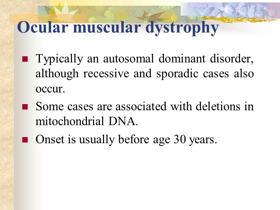 Ocular muscular dystrophy Typically an autosomal dominant disorder, although recessive and sporadic cases also occur.