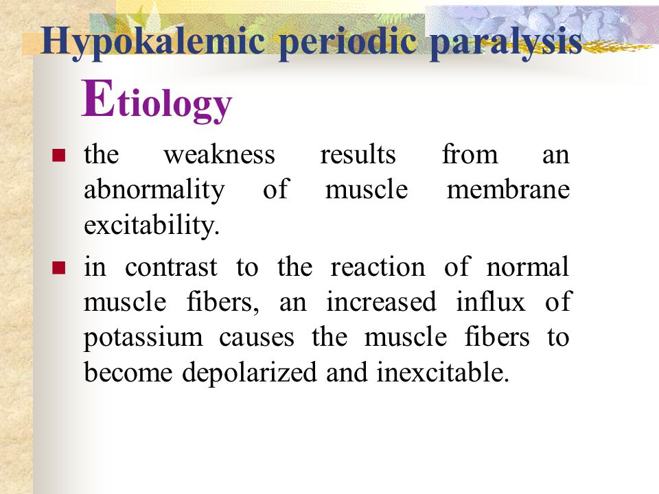 Hypokalemic periodic paralysis E tiology the weakness results from an abnormality of muscle membrane excitability.