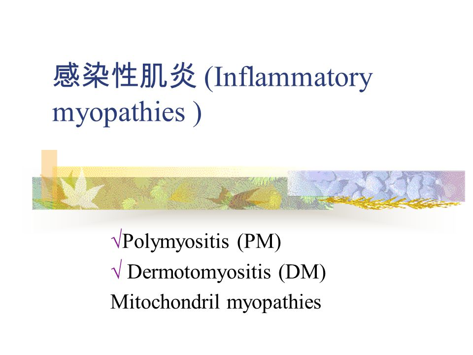 感染性肌炎 (Inflammatory myopathies ) √Polymyositis (PM) √ Dermotomyositis (DM) Mitochondril myopathies