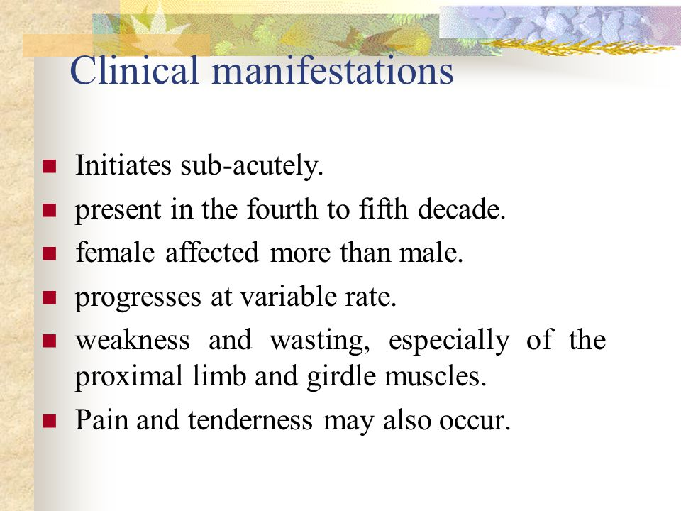Clinical manifestations Initiates sub-acutely. present in the fourth to fifth decade.