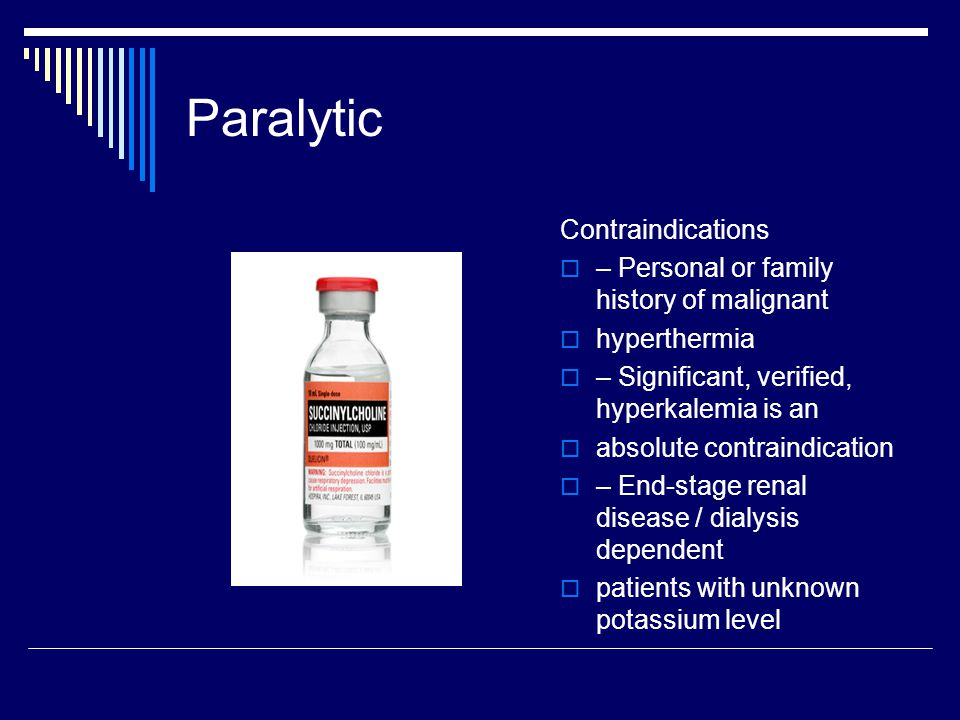Paralytic Contraindications  – Personal or family history of malignant  hyperthermia  – Significant, verified, hyperkalemia is an  absolute contraindication  – End-stage renal disease / dialysis dependent  patients with unknown potassium level