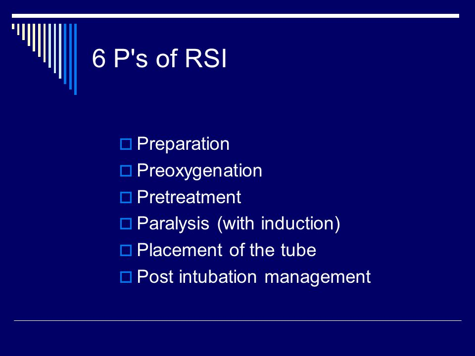 6P's RSI Summary Preparation (zero – 10 minutes) Preoxygenation (zero – 5 minutes) Pretreatment (zero – 3 minutes) Paralysis with induction (time zero) Positioning (zero + 30 seconds) Placement (zero + 45 seconds) Post-tube management (zero + 90 seconds)