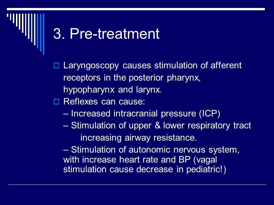 3. Pre-treatment  Laryngoscopy causes stimulation of afferent receptors in the posterior pharynx, hypopharynx and larynx.  Reflexes can cause: – Inc