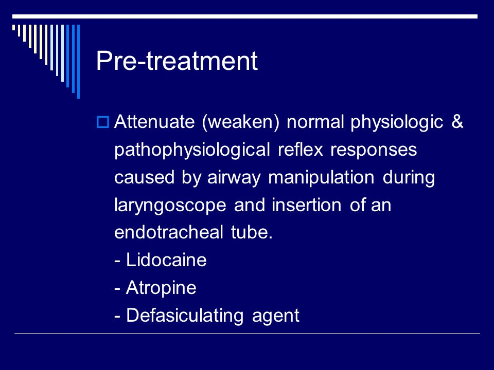 Pre-treatment  Attenuate (weaken) normal physiologic & pathophysiological reflex responses caused by airway manipulation during laryngoscope and insertion of an endotracheal tube.