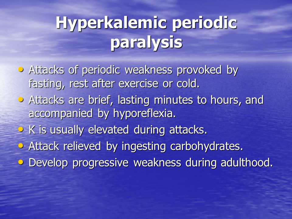 Hyperkalemic periodic paralysis Attacks of periodic weakness provoked by fasting, rest after exercise or cold. Attacks of periodic weakness provoked b