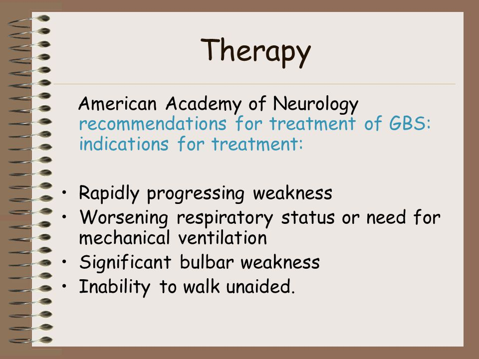 Therapy American Academy of Neurology recommendations for treatment of GBS: indications for treatment: Rapidly progressing weakness Worsening respiratory status or need for mechanical ventilation Significant bulbar weakness Inability to walk unaided.