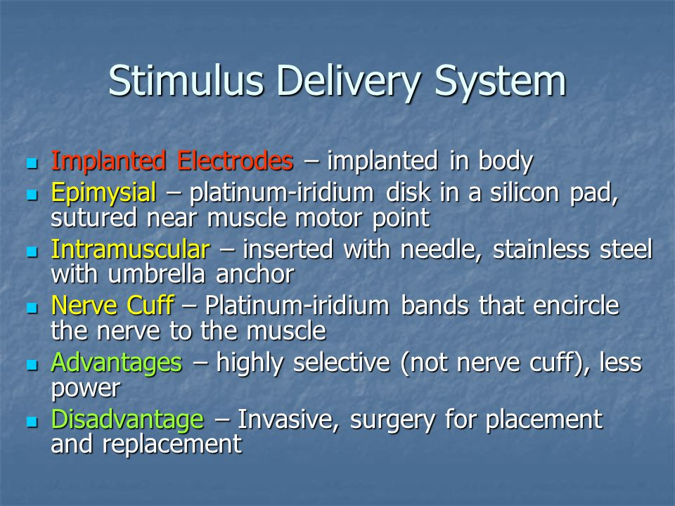Stimulus Delivery System Implanted Electrodes – implanted in body Implanted Electrodes – implanted in body Epimysial – platinum-iridium disk in a silicon pad, sutured near muscle motor point Epimysial – platinum-iridium disk in a silicon pad, sutured near muscle motor point Intramuscular – inserted with needle, stainless steel with umbrella anchor Intramuscular – inserted with needle, stainless steel with umbrella anchor Nerve Cuff – Platinum-iridium bands that encircle the nerve to the muscle Nerve Cuff – Platinum-iridium bands that encircle the nerve to the muscle Advantages – highly selective (not nerve cuff), less power Advantages – highly selective (not nerve cuff), less power Disadvantage – Invasive, surgery for placement and replacement Disadvantage – Invasive, surgery for placement and replacement