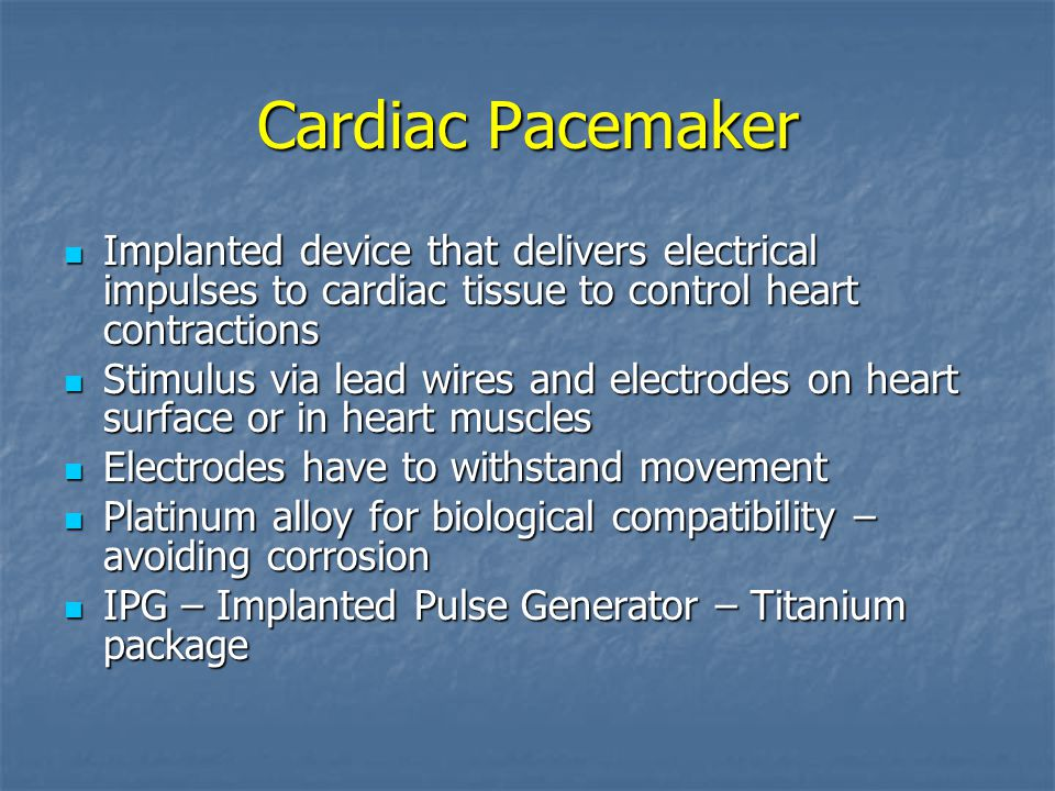 Cardiac Pacemaker Implanted device that delivers electrical impulses to cardiac tissue to control heart contractions Implanted device that delivers electrical impulses to cardiac tissue to control heart contractions Stimulus via lead wires and electrodes on heart surface or in heart muscles Stimulus via lead wires and electrodes on heart surface or in heart muscles Electrodes have to withstand movement Electrodes have to withstand movement Platinum alloy for biological compatibility – avoiding corrosion Platinum alloy for biological compatibility – avoiding corrosion IPG – Implanted Pulse Generator – Titanium package IPG – Implanted Pulse Generator – Titanium package