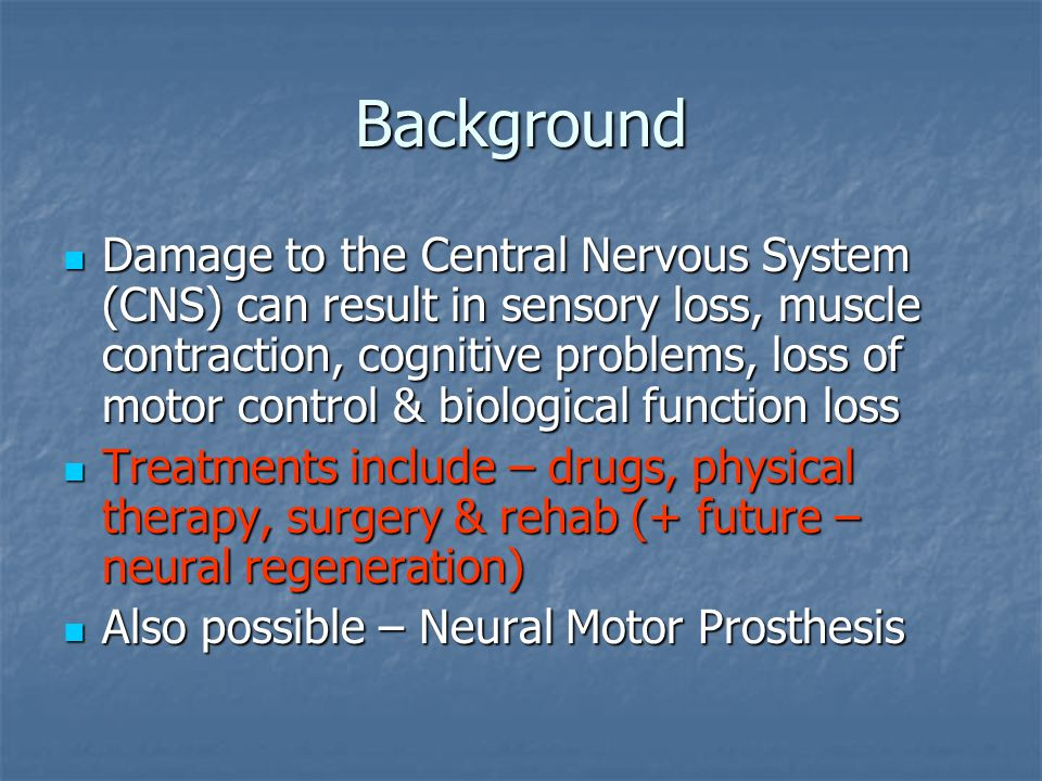 Background Damage to the Central Nervous System (CNS) can result in sensory loss, muscle contraction, cognitive problems, loss of motor control & biol