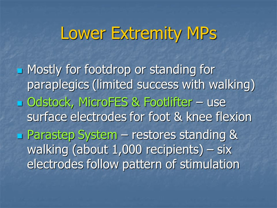 Lower Extremity MPs Mostly for footdrop or standing for paraplegics (limited success with walking) Mostly for footdrop or standing for paraplegics (limited success with walking) Odstock, MicroFES & Footlifter – use surface electrodes for foot & knee flexion Odstock, MicroFES & Footlifter – use surface electrodes for foot & knee flexion Parastep System – restores standing & walking (about 1,000 recipients) – six electrodes follow pattern of stimulation Parastep System – restores standing & walking (about 1,000 recipients) – six electrodes follow pattern of stimulation