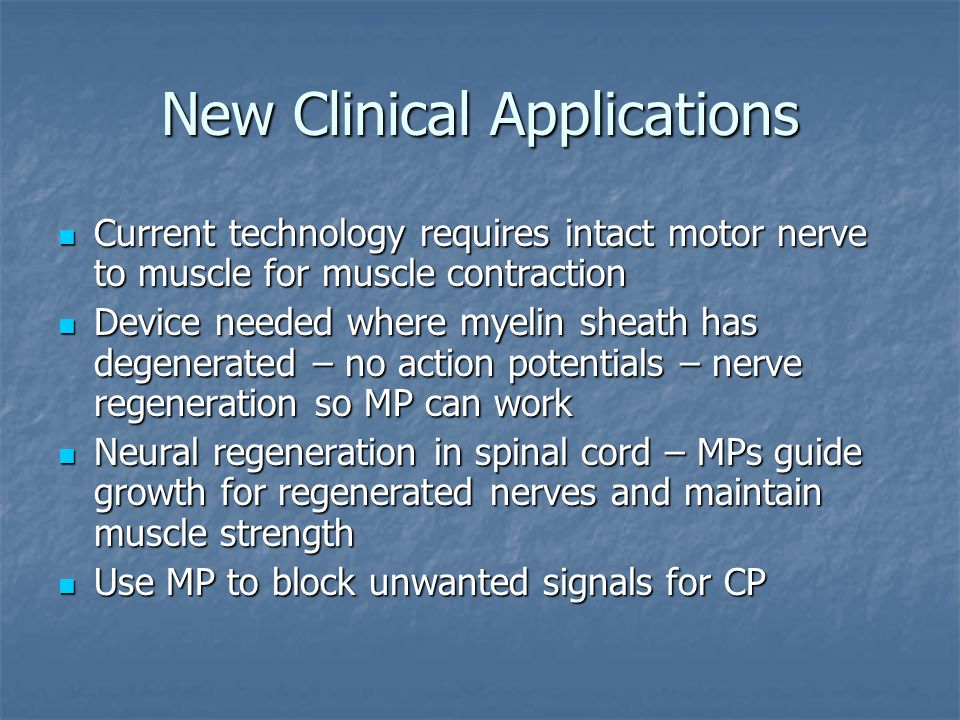 New Clinical Applications Current technology requires intact motor nerve to muscle for muscle contraction Current technology requires intact motor nerve to muscle for muscle contraction Device needed where myelin sheath has degenerated – no action potentials – nerve regeneration so MP can work Device needed where myelin sheath has degenerated – no action potentials – nerve regeneration so MP can work Neural regeneration in spinal cord – MPs guide growth for regenerated nerves and maintain muscle strength Neural regeneration in spinal cord – MPs guide growth for regenerated nerves and maintain muscle strength Use MP to block unwanted signals for CP Use MP to block unwanted signals for CP