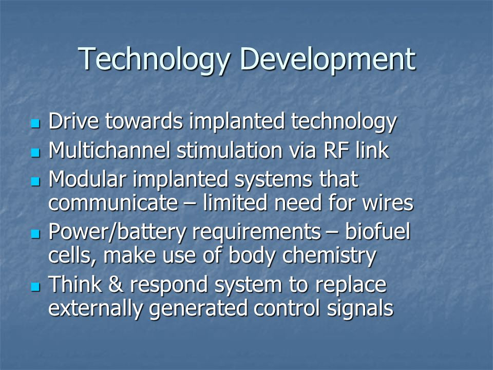 Technology Development Drive towards implanted technology Drive towards implanted technology Multichannel stimulation via RF link Multichannel stimulation via RF link Modular implanted systems that communicate – limited need for wires Modular implanted systems that communicate – limited need for wires Power/battery requirements – biofuel cells, make use of body chemistry Power/battery requirements – biofuel cells, make use of body chemistry Think & respond system to replace externally generated control signals Think & respond system to replace externally generated control signals