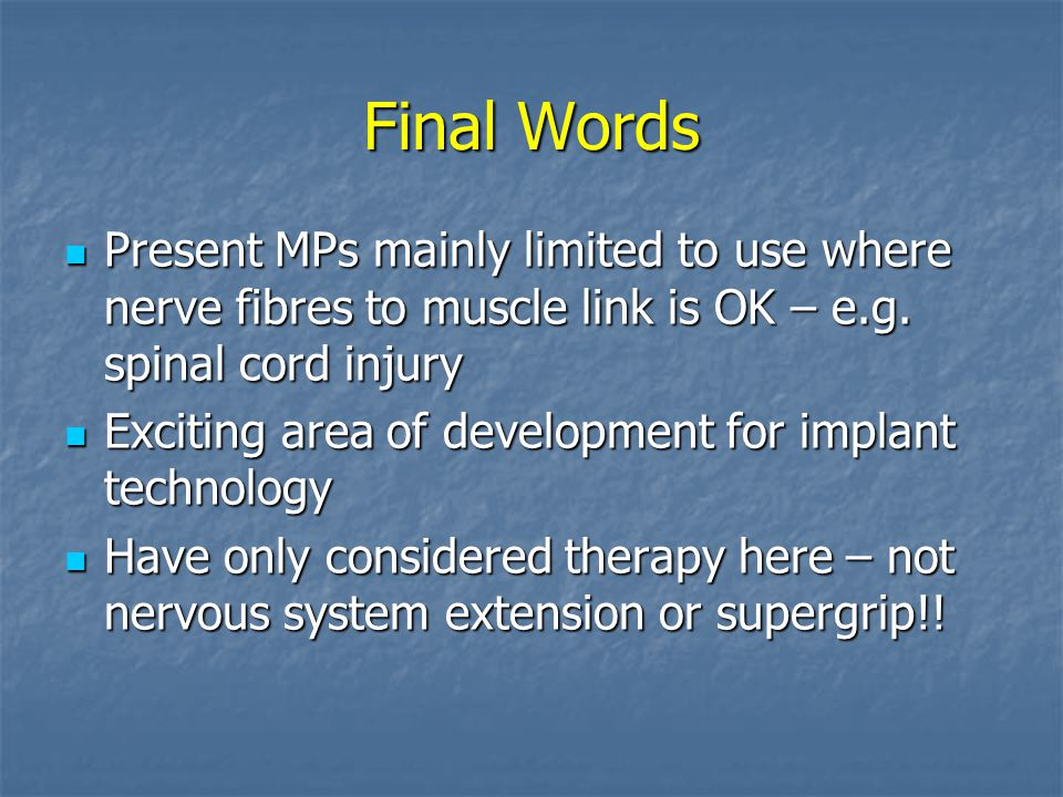 Final Words Present MPs mainly limited to use where nerve fibres to muscle link is OK – e.g. spinal cord injury Present MPs mainly limited to use wher