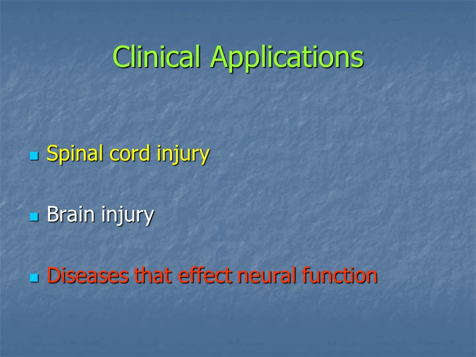 Clinical Applications Spinal cord injury Spinal cord injury Brain injury Brain injury Diseases that effect neural function Diseases that effect neural
