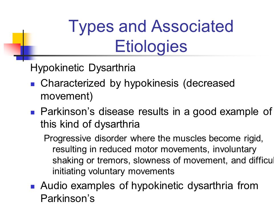 Types and Associated Etiologies Hypokinetic Dysarthria Characterized by hypokinesis (decreased movement) Parkinson's disease results in a good example