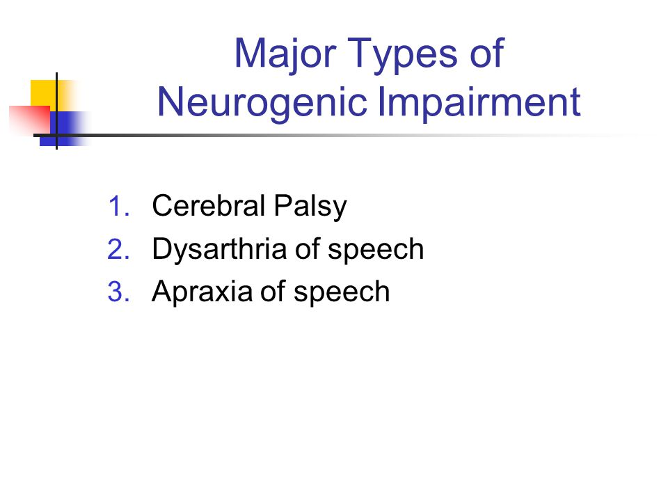 Major Types of Neurogenic Impairment 1. Cerebral Palsy 2. Dysarthria of speech 3. Apraxia of speech