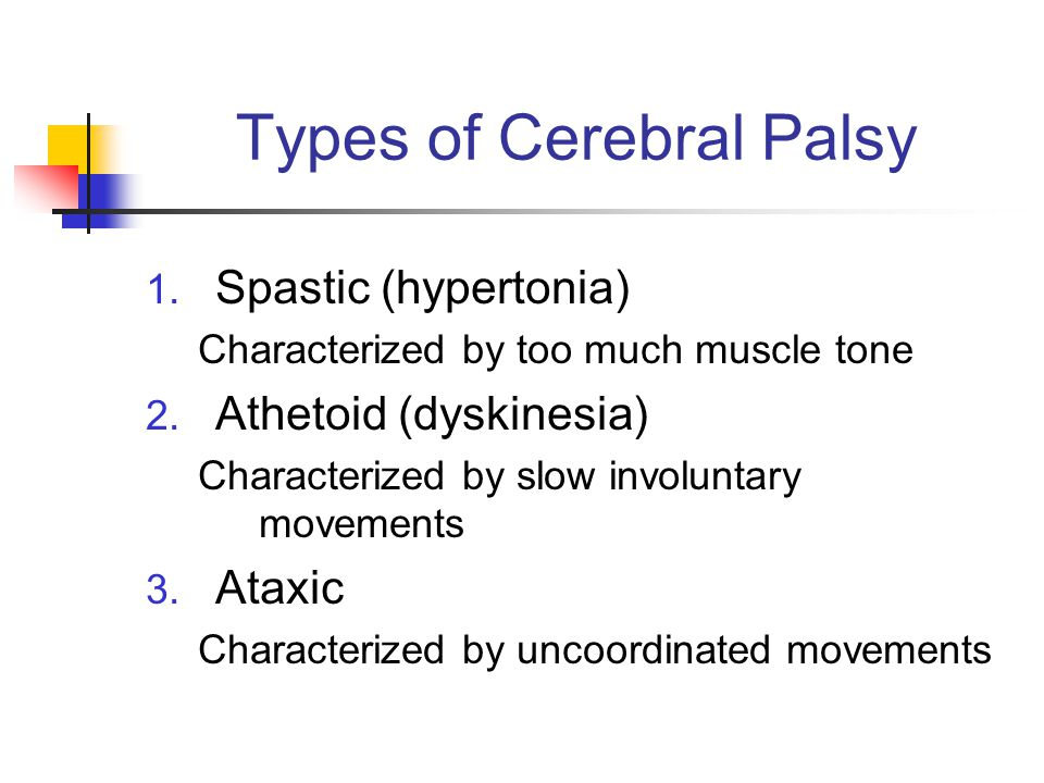 Types of Cerebral Palsy 1. Spastic (hypertonia) Characterized by too much muscle tone 2. Athetoid (dyskinesia) Characterized by slow involuntary movem