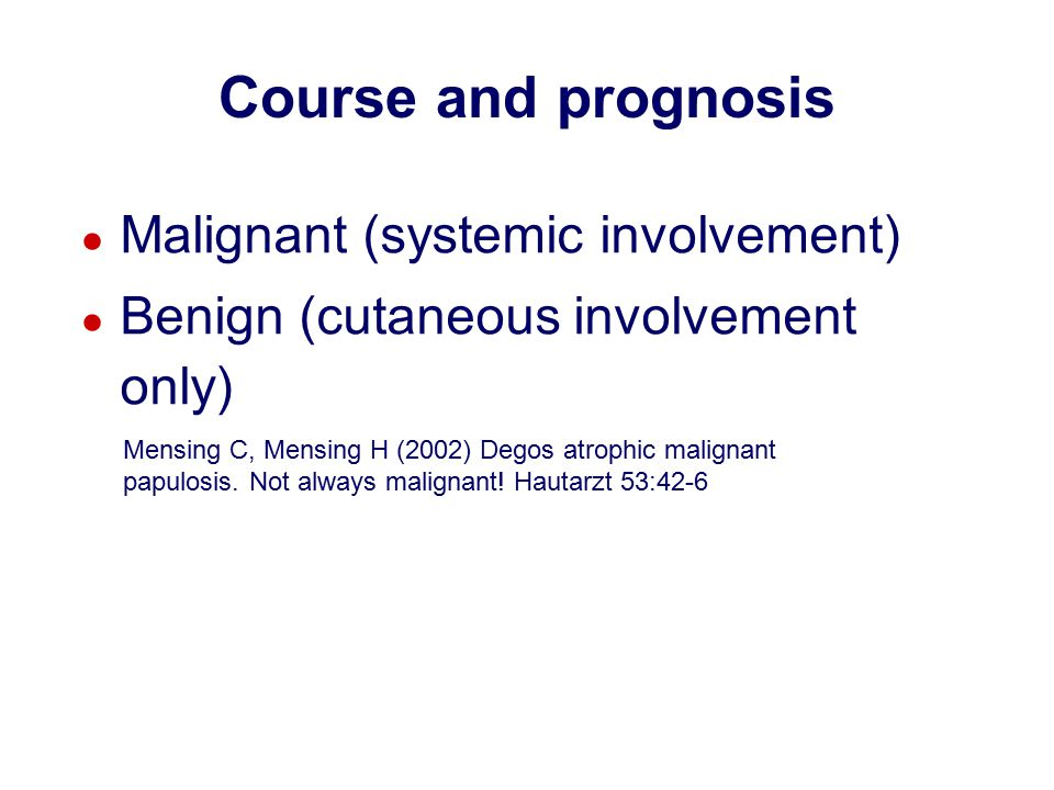 ● Malignant (systemic involvement) ● Benign (cutaneous involvement only) Course and prognosis Mensing C, Mensing H (2002) Degos atrophic malignant papulosis.